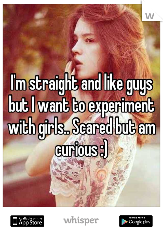 I'm straight and like guys but I want to experiment with girls.. Scared but am curious :)