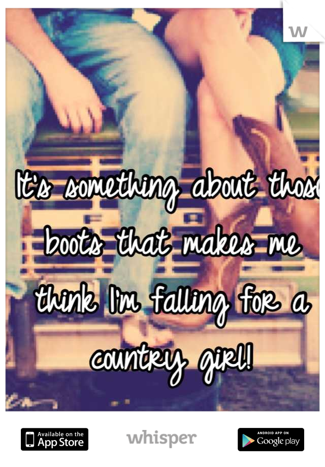 It's something about those boots that makes me think I'm falling for a country girl!