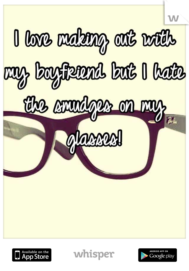 I love making out with my boyfriend but I hate the smudges on my glasses!