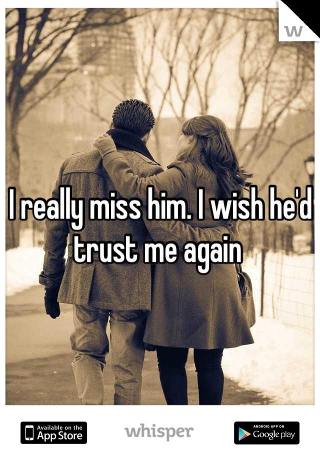I really miss him. I wish he'd trust me again