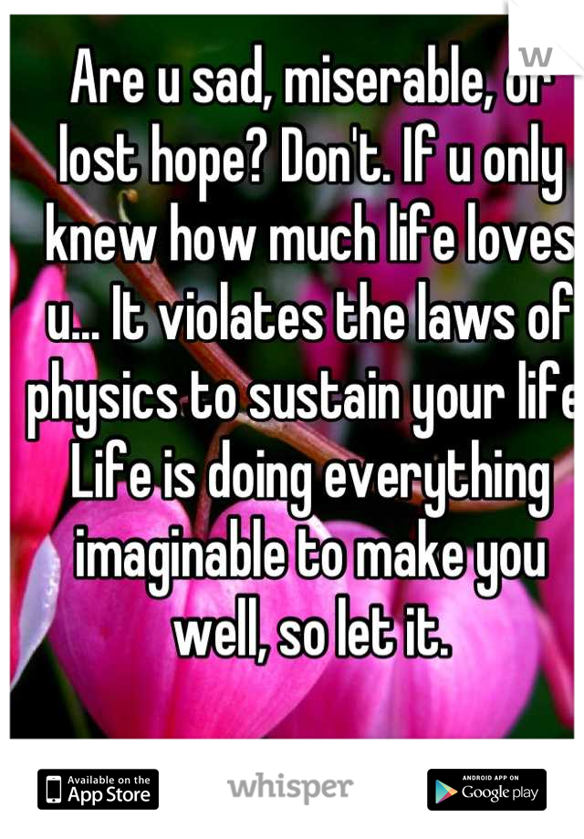 Are u sad, miserable, or lost hope? Don't. If u only knew how much life loves u... It violates the laws of physics to sustain your life. Life is doing everything imaginable to make you well, so let it.