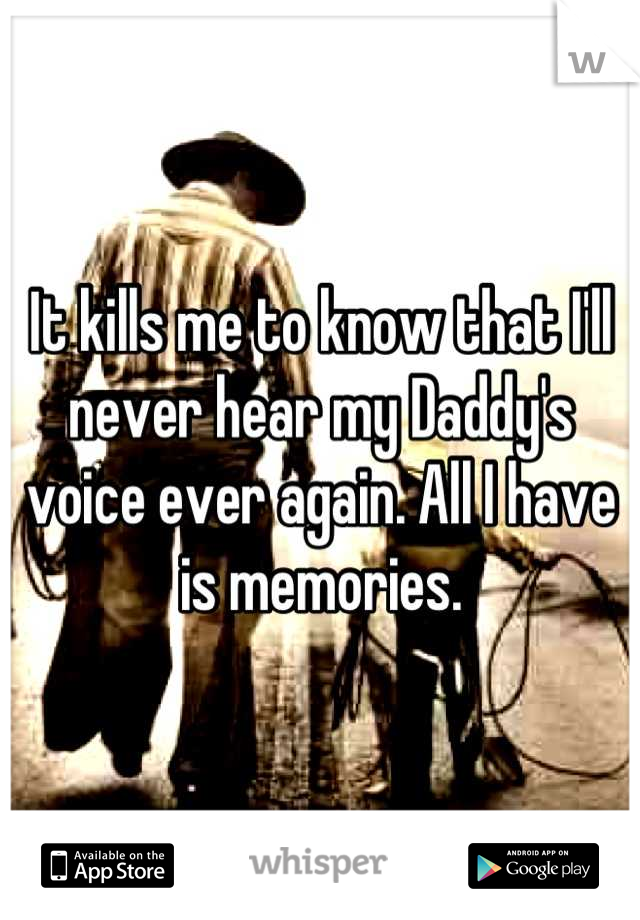 It kills me to know that I'll never hear my Daddy's voice ever again. All I have is memories.