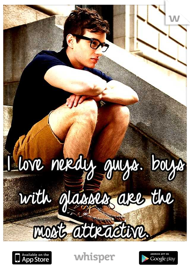 I love nerdy guys. boys with glasses are the most attractive.