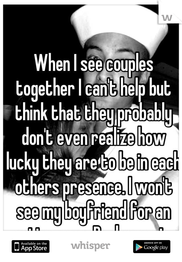 When I see couples together I can't help but think that they probably don't even realize how lucky they are to be in each others presence. I won't see my boyfriend for an entire year. Deployment.