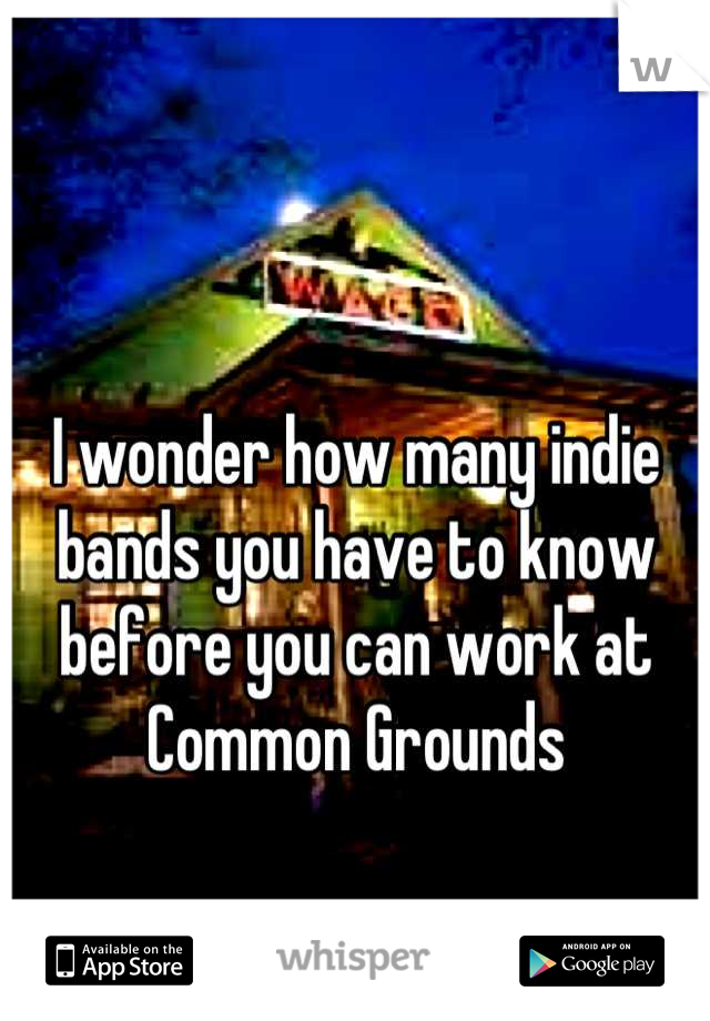 I wonder how many indie bands you have to know before you can work at Common Grounds