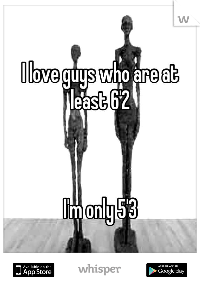 I love guys who are at least 6'2    I'm only 5'3