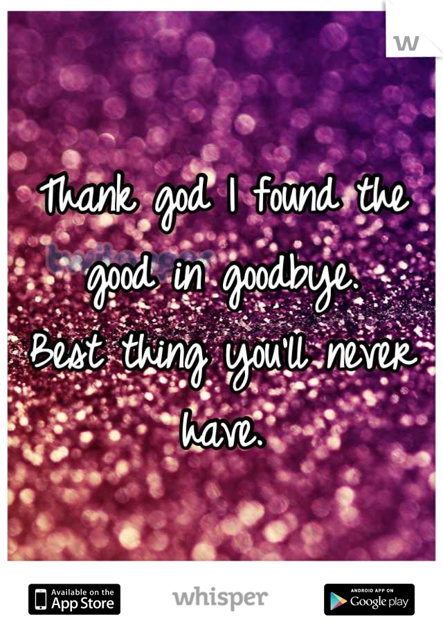 Thank god I found the good in goodbye. Best thing you'll never have.