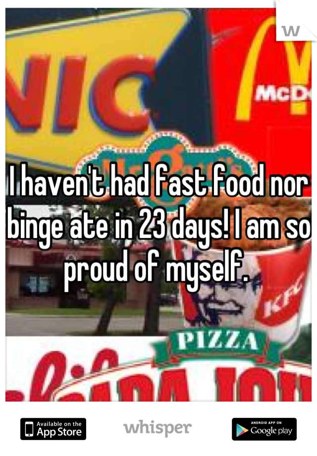 I haven't had fast food nor binge ate in 23 days! I am so proud of myself.