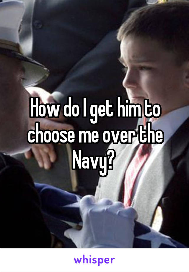 How do I get him to choose me over the Navy?