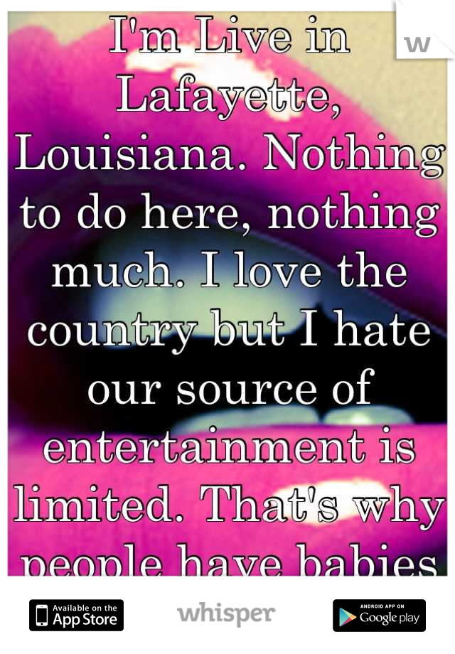 I'm Live in Lafayette, Louisiana. Nothing to do here, nothing much. I love the country but I hate our source of entertainment is limited. That's why people have babies young, and we eat.
