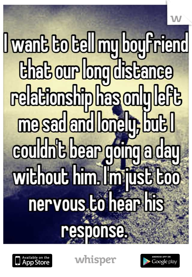 I want to tell my boyfriend that our long distance relationship has only left me sad and lonely, but I couldn't bear going a day without him. I'm just too nervous to hear his response.