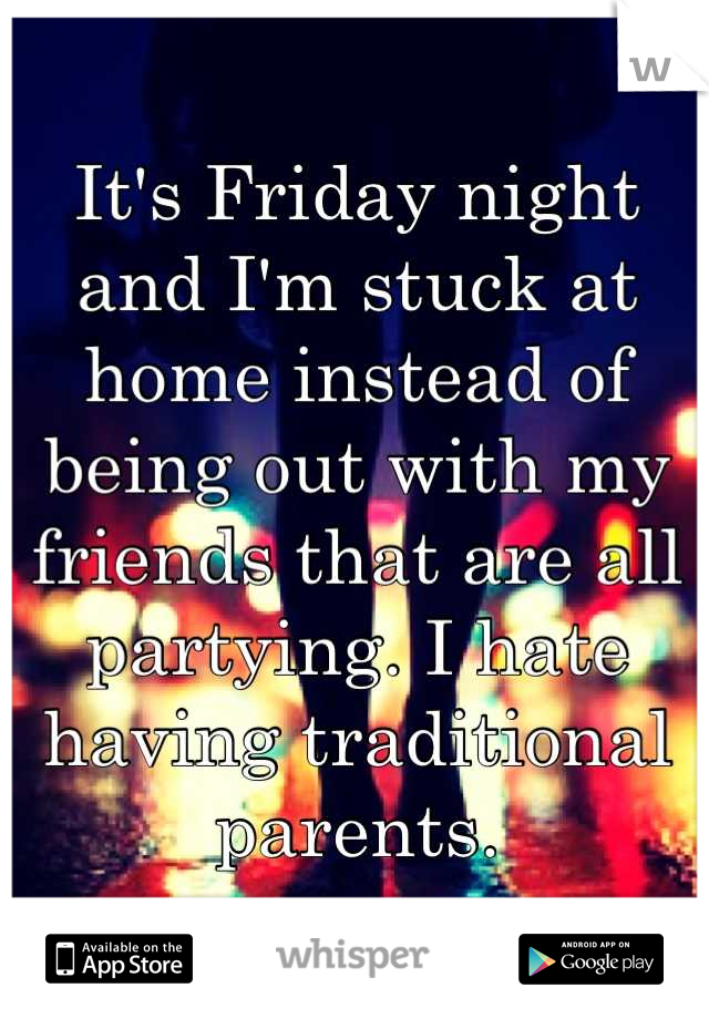 It's Friday night and I'm stuck at home instead of being out with my friends that are all partying. I hate having traditional parents.