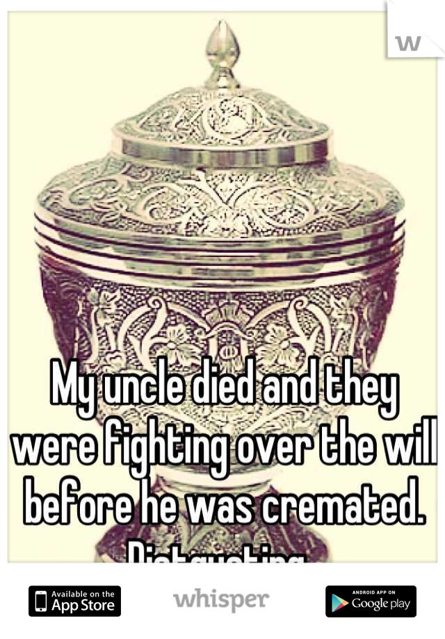 My uncle died and they were fighting over the will before he was cremated. Distgusting.
