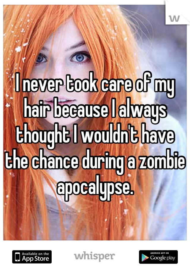 I never took care of my hair because I always thought I wouldn't have  the chance during a zombie apocalypse.