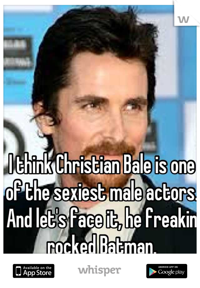 I think Christian Bale is one of the sexiest male actors. And let's face it, he freakin rocked Batman.