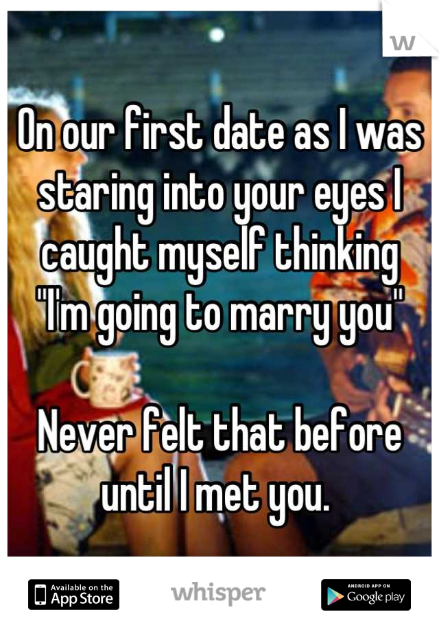 """On our first date as I was staring into your eyes I caught myself thinking  """"I'm going to marry you""""   Never felt that before until I met you."""