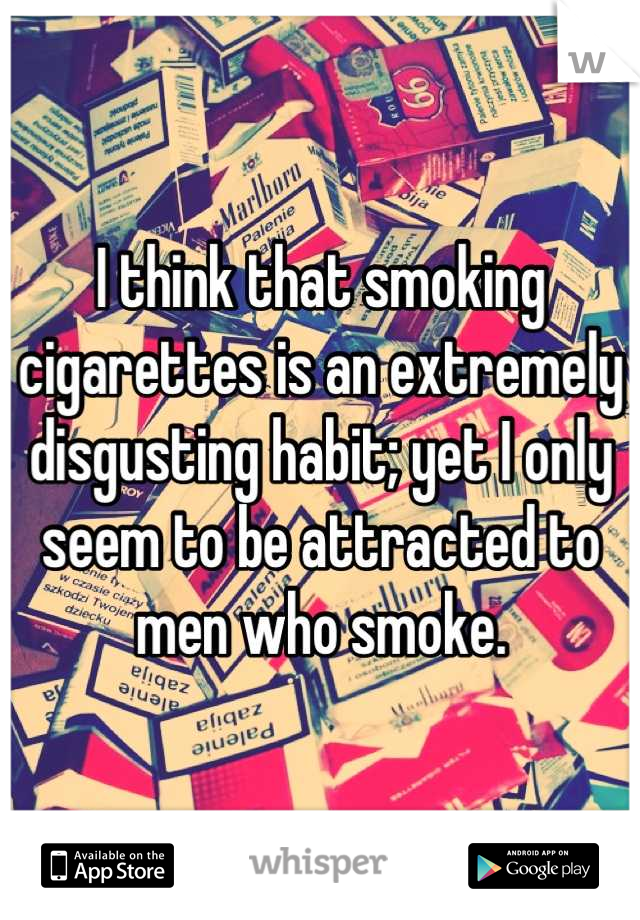 I think that smoking cigarettes is an extremely disgusting habit; yet I only seem to be attracted to men who smoke.