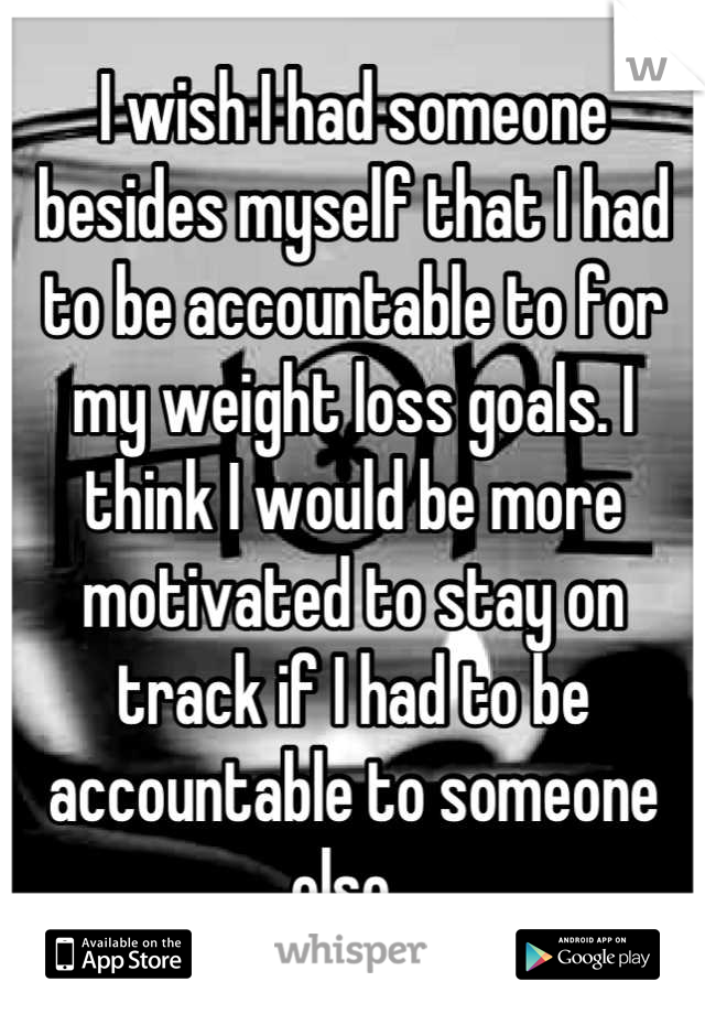 I wish I had someone besides myself that I had to be accountable to for my weight loss goals. I think I would be more motivated to stay on track if I had to be accountable to someone else.