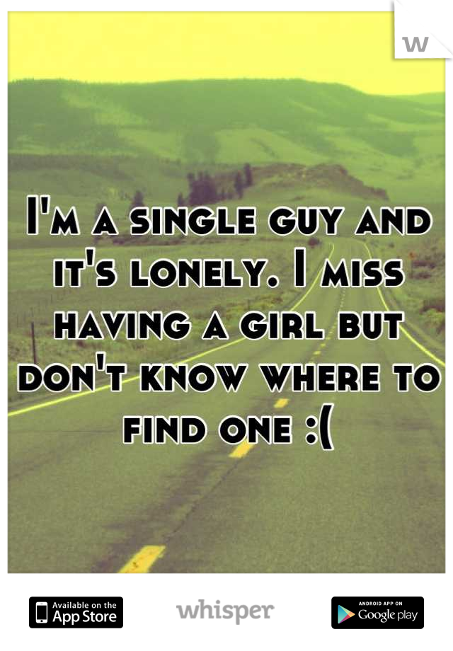 I'm a single guy and it's lonely. I miss having a girl but don't know where to find one :(