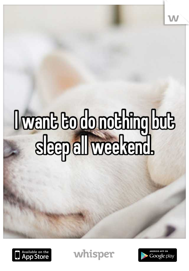 I want to do nothing but sleep all weekend.