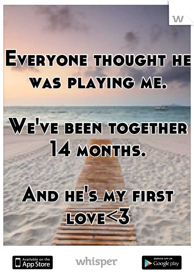 Everyone thought he was playing me.   We've been together 14 months.  And he's my first love<3