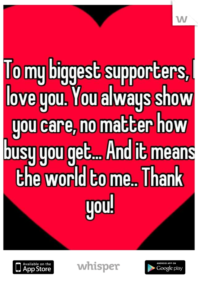 To my biggest supporters, I love you. You always show you care, no matter how busy you get... And it means the world to me.. Thank you!