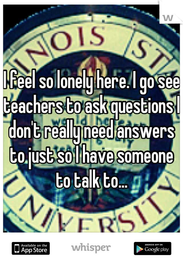 I feel so lonely here. I go see teachers to ask questions I don't really need answers to just so I have someone to talk to...