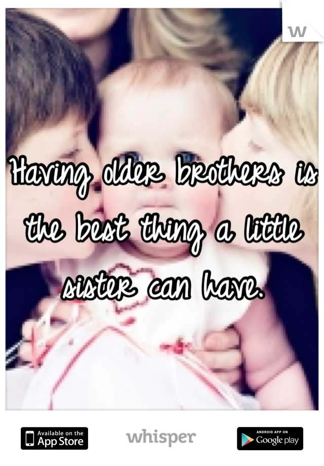Having older brothers is the best thing a little sister can have.