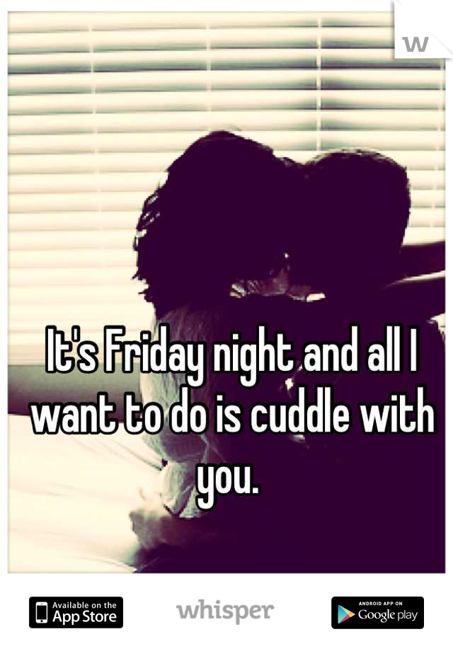 It's Friday night and all I want to do is cuddle with you.