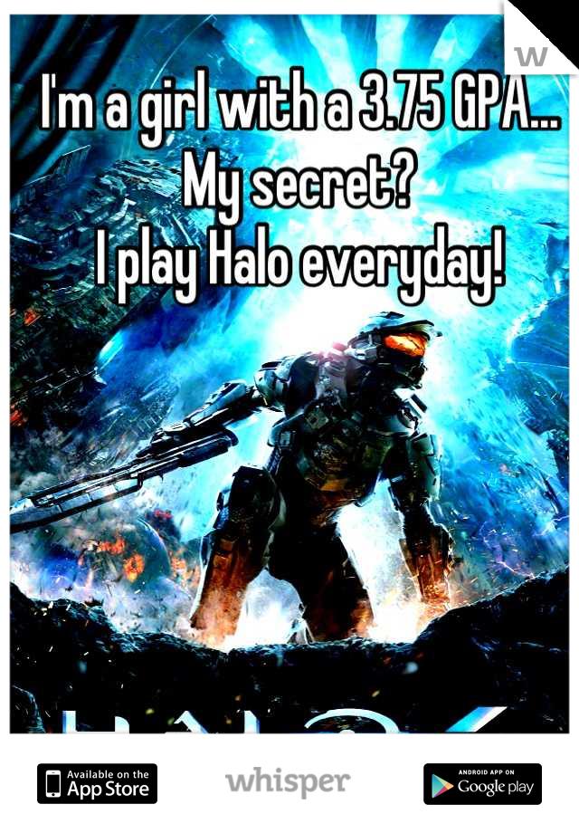 I'm a girl with a 3.75 GPA... My secret?  I play Halo everyday!
