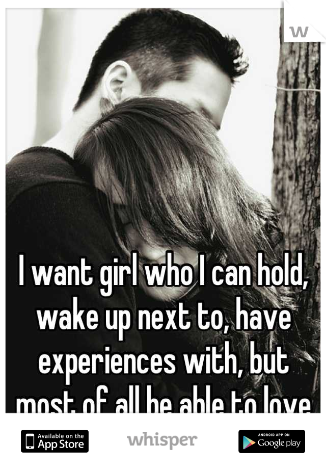 I want girl who I can hold, wake up next to, have experiences with, but most of all be able to love with all my heart.
