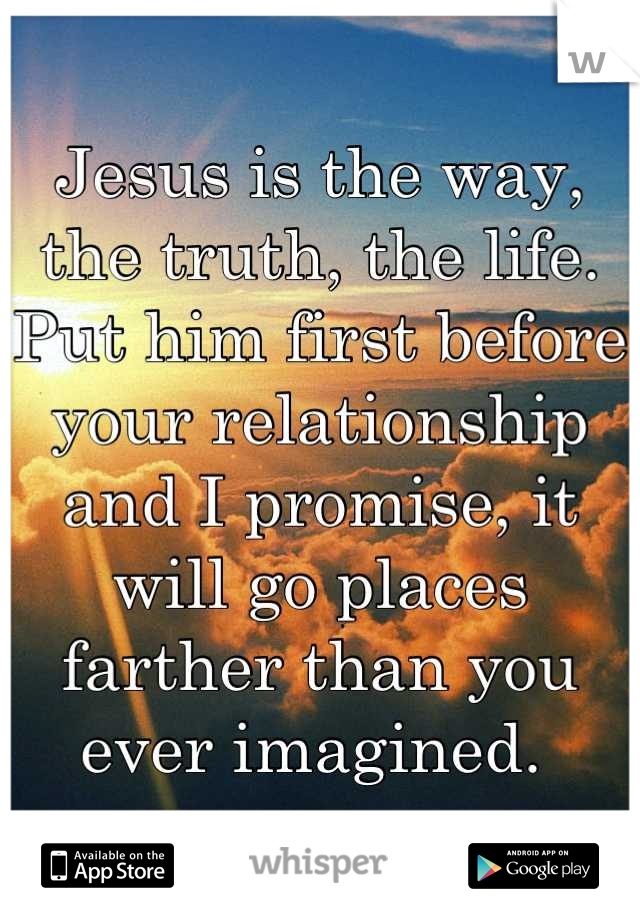 Jesus is the way, the truth, the life. Put him first before your relationship and I promise, it will go places farther than you ever imagined.