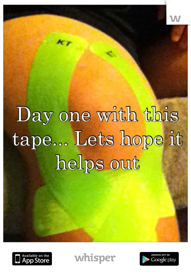 Day one with this tape... Lets hope it helps out