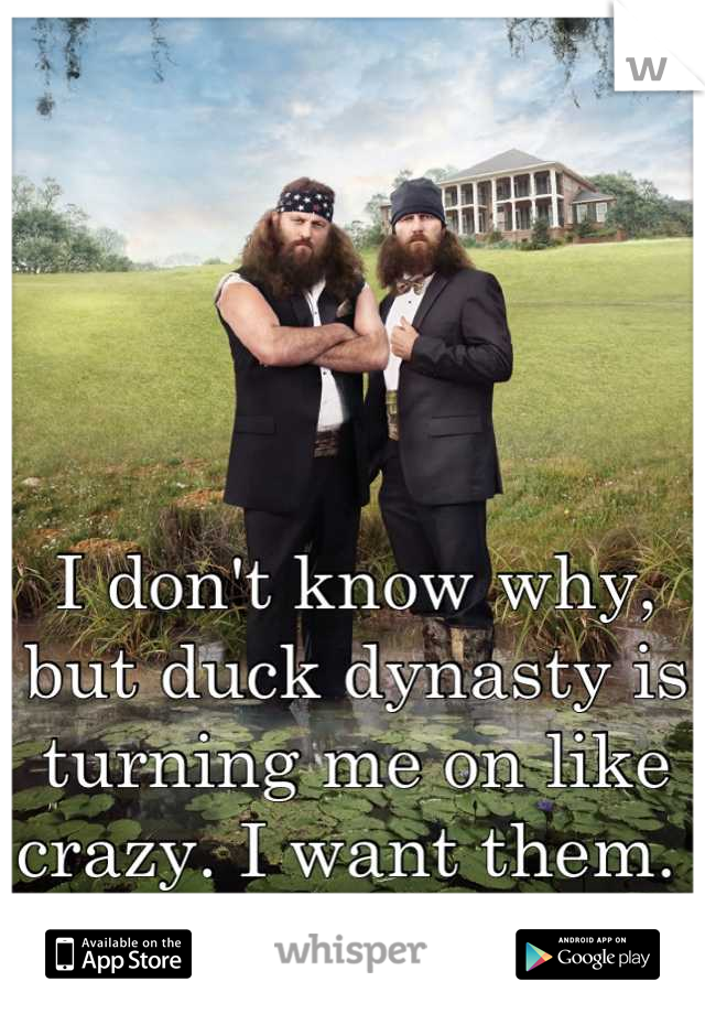 I don't know why, but duck dynasty is turning me on like crazy. I want them.