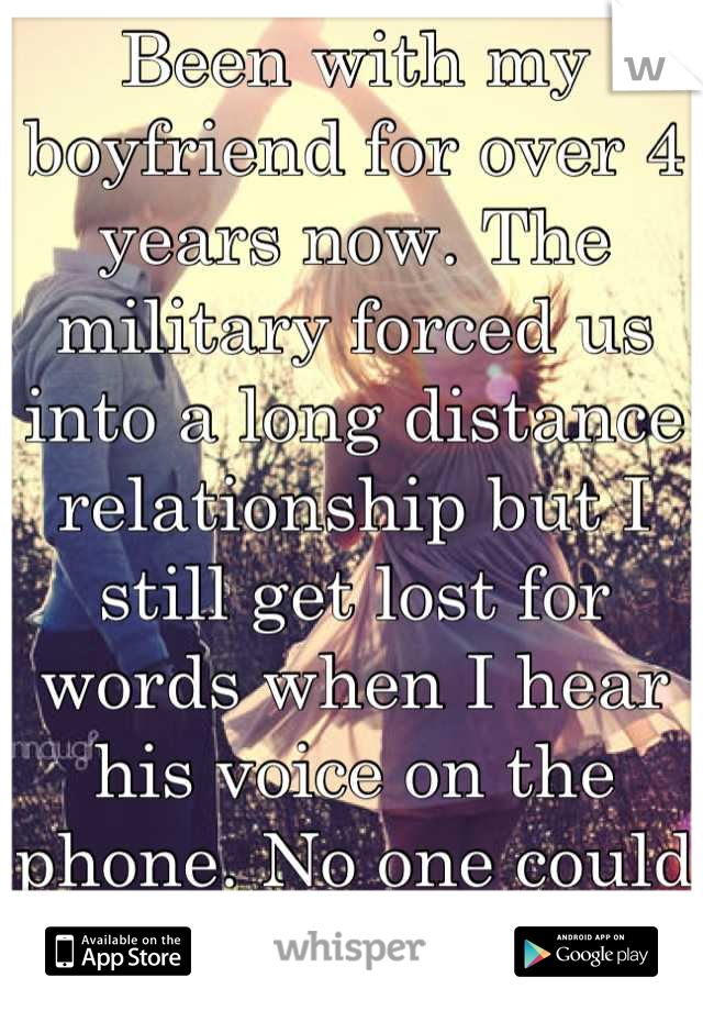 Been with my boyfriend for over 4 years now. The military forced us into a long distance relationship but I still get lost for words when I hear his voice on the phone. No one could compare.