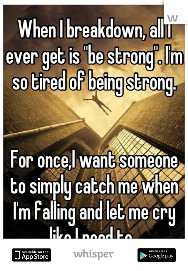 "When I breakdown, all I ever get is ""be strong"". I'm so tired of being strong.    For once,I want someone to simply catch me when I'm falling and let me cry like I need to."