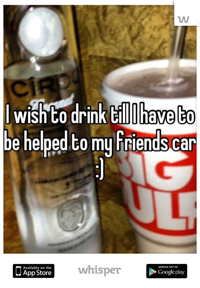 I wish to drink till I have to be helped to my friends car :)