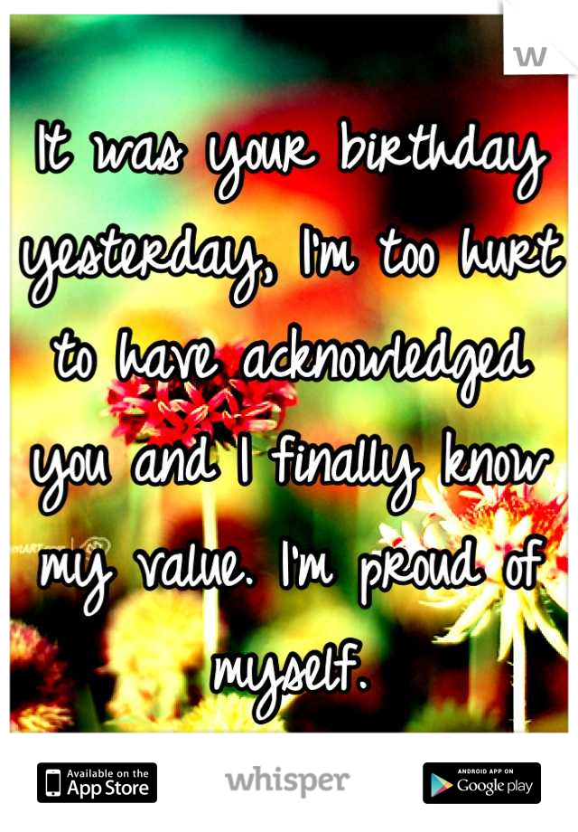 It was your birthday yesterday, I'm too hurt to have acknowledged you and I finally know my value. I'm proud of myself.