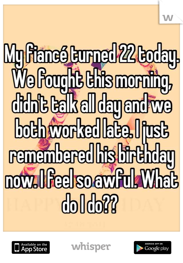 My fiancé turned 22 today. We fought this morning, didn't talk all day and we both worked late. I just remembered his birthday now. I feel so awful. What do I do??
