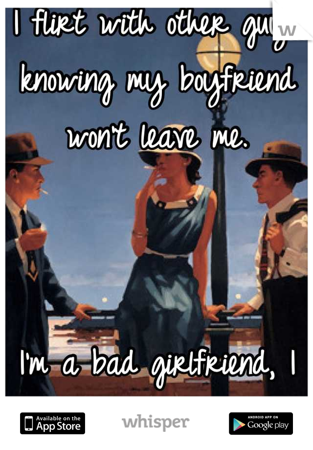 I flirt with other guys knowing my boyfriend won't leave me.    I'm a bad girlfriend, I know.