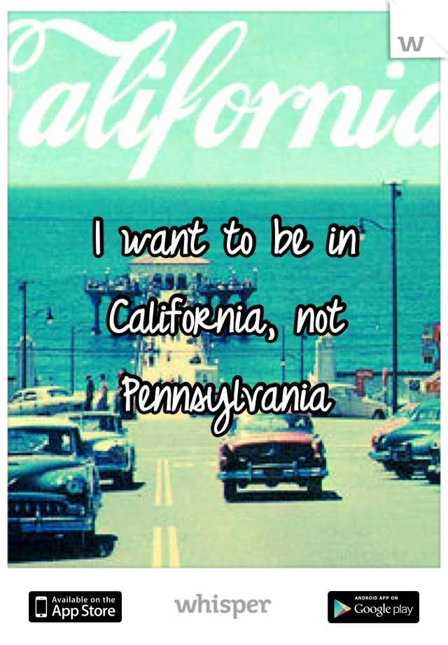 I want to be in California, not Pennsylvania