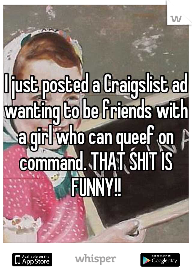 I just posted a Craigslist ad wanting to be friends with a girl who can queef on command. THAT SHIT IS FUNNY!!