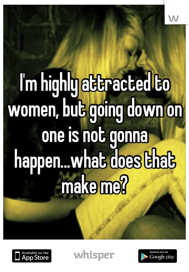 I'm highly attracted to women, but going down on one is not gonna happen...what does that make me?