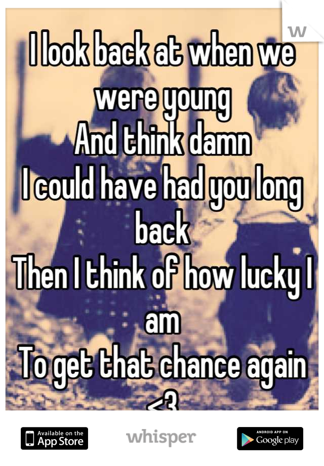I look back at when we were young And think damn I could have had you long back Then I think of how lucky I am To get that chance again <3
