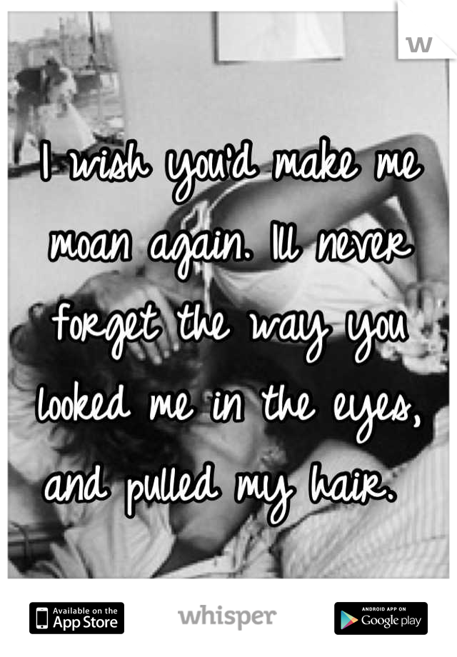 I wish you'd make me moan again. Ill never forget the way you looked me in the eyes, and pulled my hair.