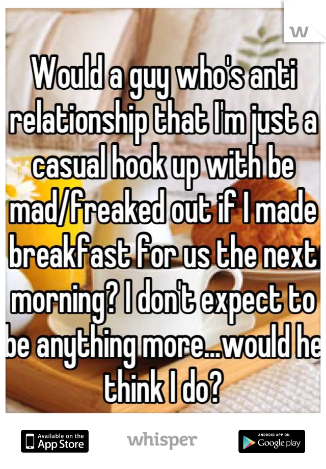 Would a guy who's anti relationship that I'm just a casual hook up with be mad/freaked out if I made breakfast for us the next morning? I don't expect to be anything more...would he think I do?