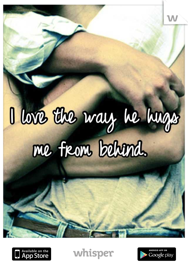 I love the way he hugs me from behind.