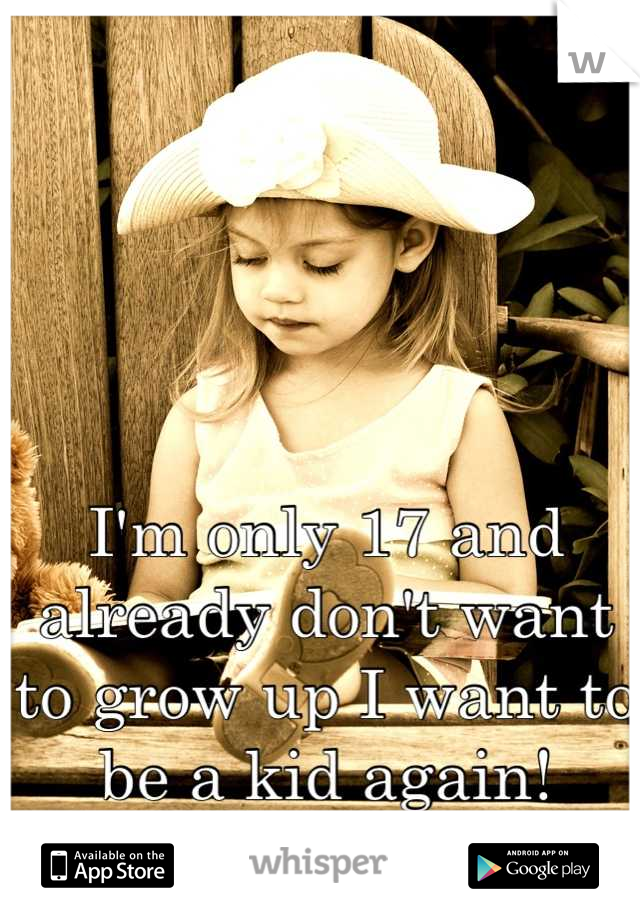 I'm only 17 and already don't want to grow up I want to be a kid again!