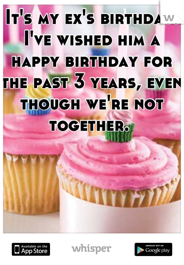 It's my ex's birthday. I've wished him a happy birthday for the past 3 years, even though we're not together.