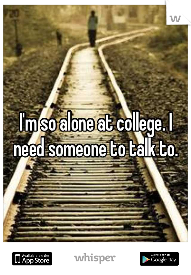 I'm so alone at college. I need someone to talk to.